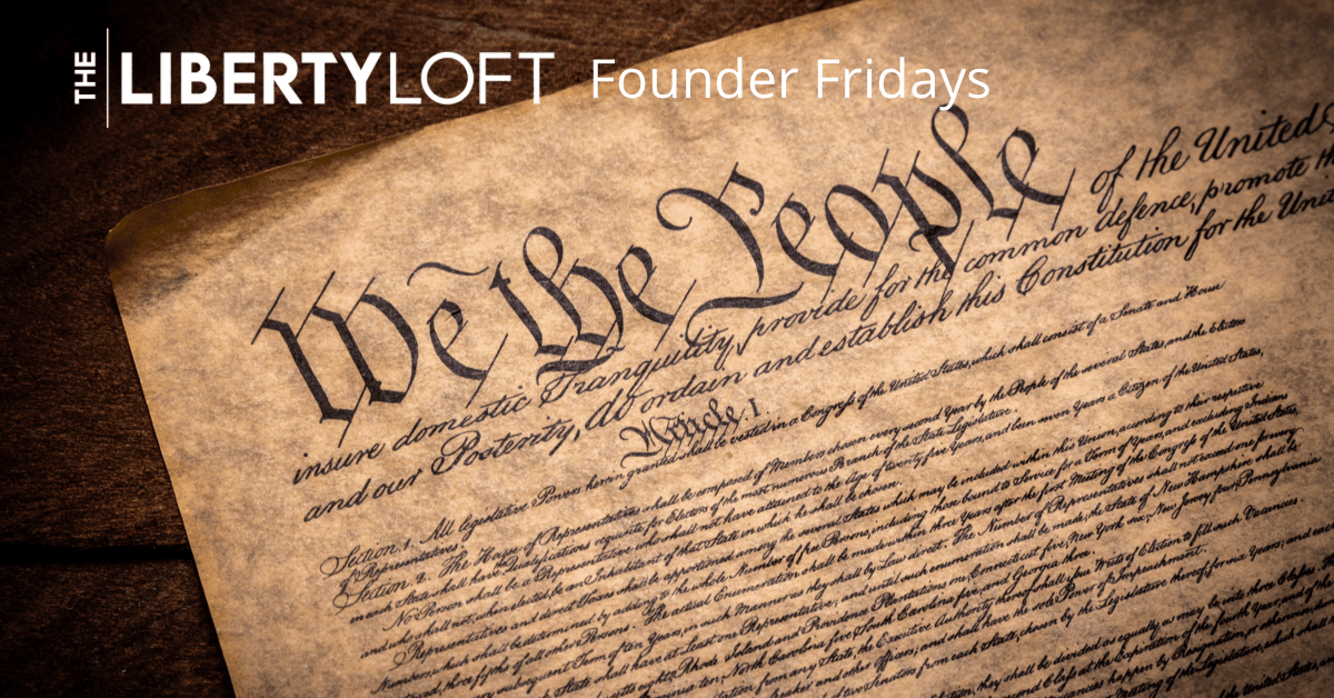 The Constitution of the United States, The Liberty Loft, Founder Friday, Constitution, Founding Fathers,
